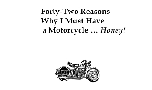 Forty-two Reasons Why I Must Have a Motorcycle...Honey!